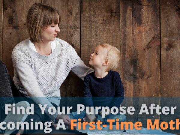 The Best 6 Ways to Find Your Purpose After Becoming A First-Time Mother